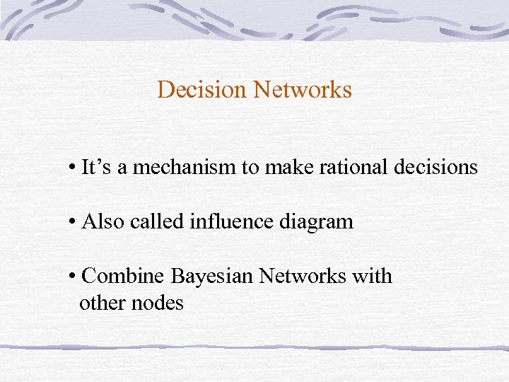 Decision Networks • It's a mechanism to make rational decisions • Also called influence