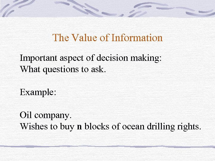 The Value of Information Important aspect of decision making: What questions to ask. Example: