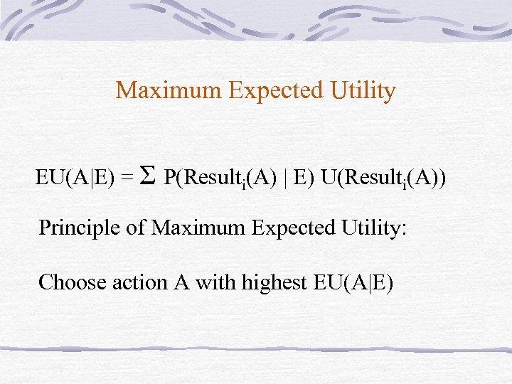 Maximum Expected Utility EU(A|E) = Σ P(Resulti(A) | E) U(Resulti(A)) Principle of Maximum Expected