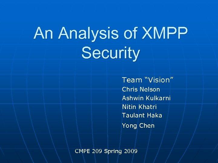 "An Analysis of XMPP Security Team ""Vision"" Chris Nelson Ashwin Kulkarni Nitin Khatri Taulant"