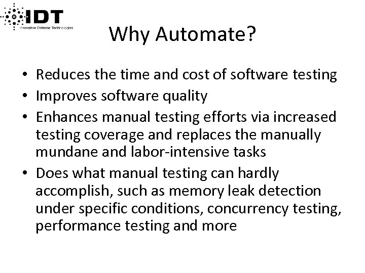 Why Automate? • Reduces the time and cost of software testing • Improves software