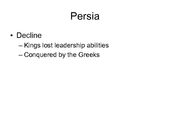 Persia • Decline – Kings lost leadership abilities – Conquered by the Greeks