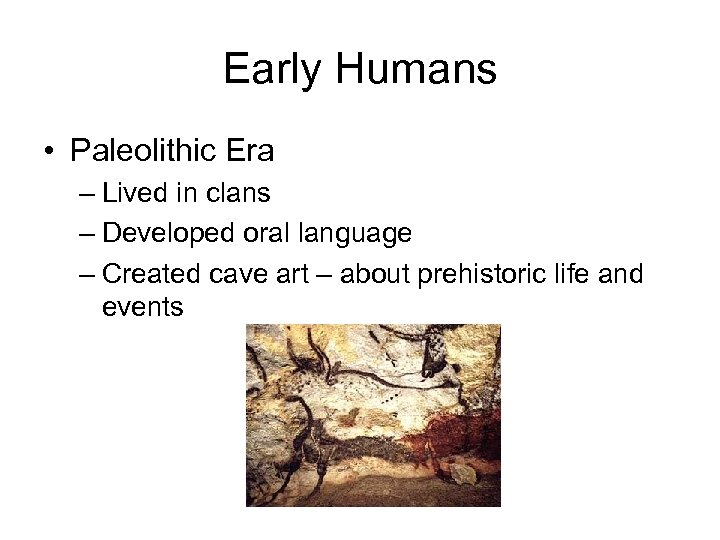 Early Humans • Paleolithic Era – Lived in clans – Developed oral language –