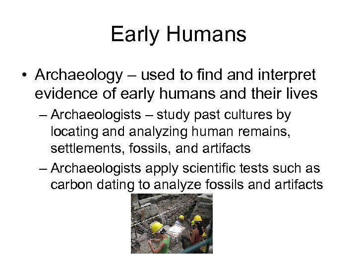 Early Humans • Archaeology – used to find and interpret evidence of early humans
