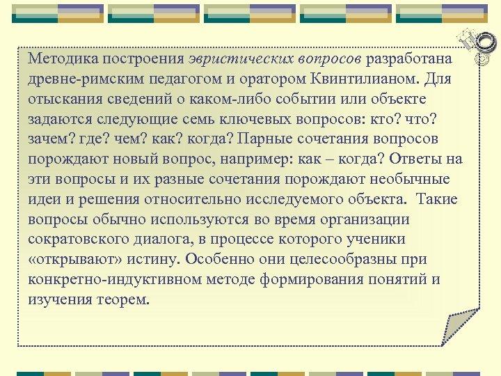 Методика построения эвристических вопросов разработана древне римским педагогом и оратором Квинтилианом. Для отыскания сведений