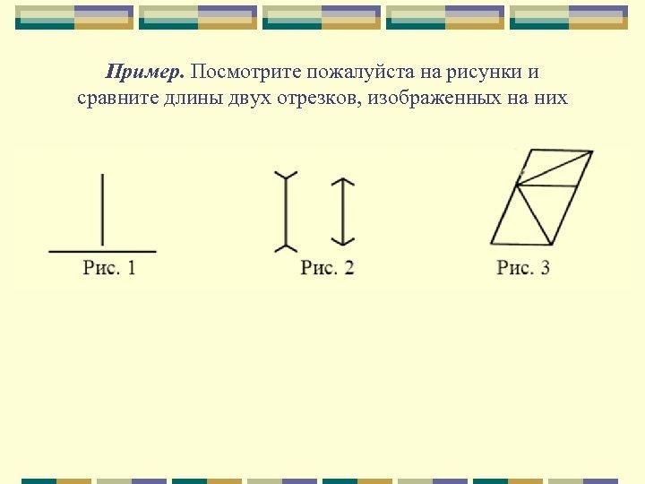 Пример. Посмотрите пожалуйста на рисунки и сравните длины двух отрезков, изображенных на них
