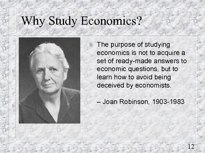 Why Study Economics? n The purpose of studying economics is not to acquire a