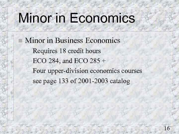 Minor in Economics n Minor in Business Economics – – Requires 18 credit hours