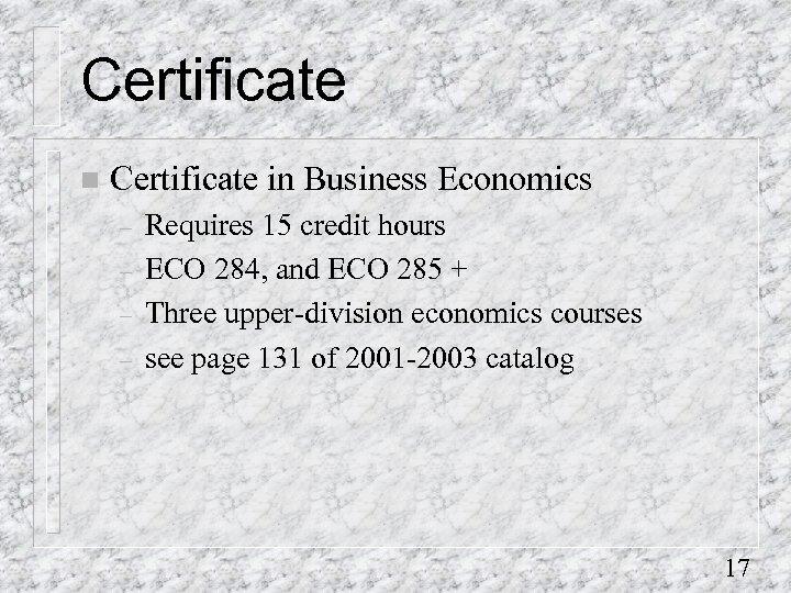 Certificate n Certificate in Business Economics – – Requires 15 credit hours ECO 284,