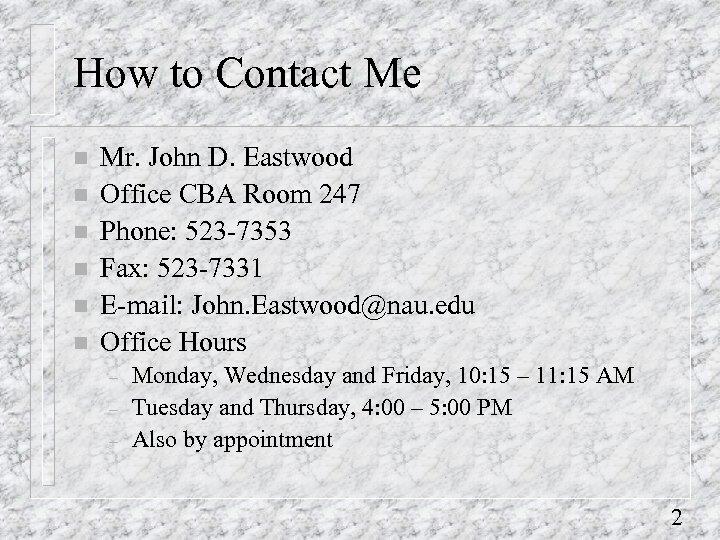 How to Contact Me n n n Mr. John D. Eastwood Office CBA Room