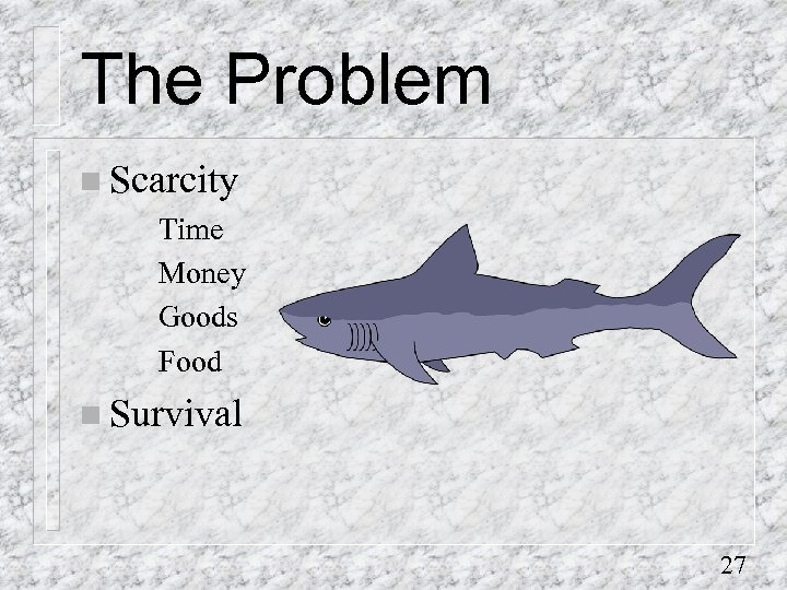 The Problem n Scarcity Time Money Goods Food n Survival 27