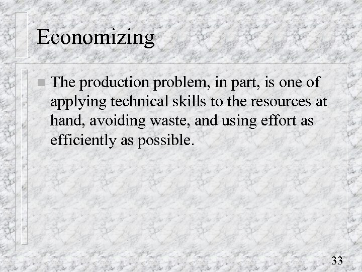 Economizing n The production problem, in part, is one of applying technical skills to