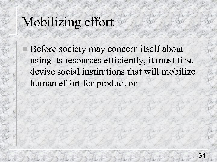 Mobilizing effort n Before society may concern itself about using its resources efficiently, it