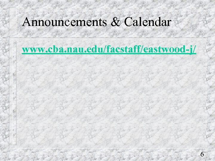 Announcements & Calendar www. cba. nau. edu/facstaff/eastwood-j/ 6