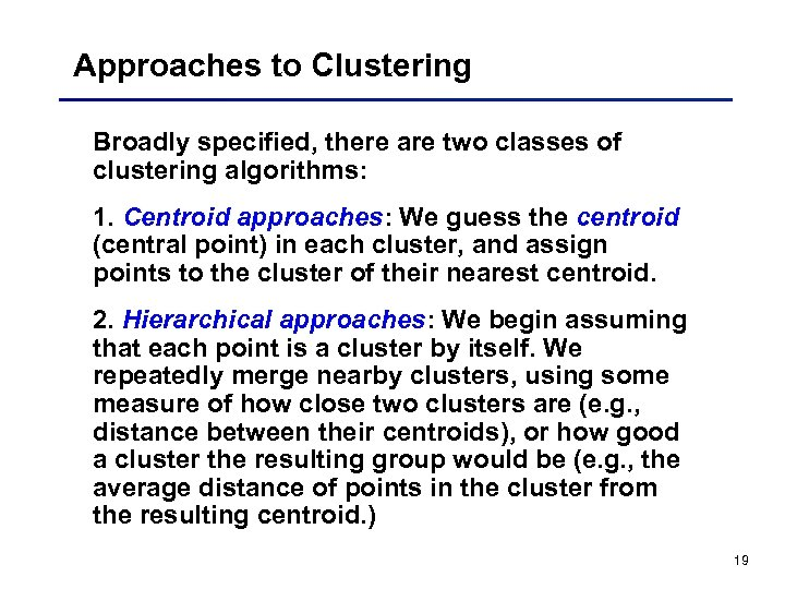 Approaches to Clustering Broadly specified, there are two classes of clustering algorithms: 1. Centroid