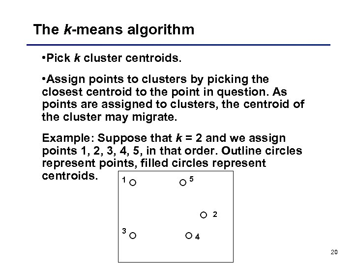 The k-means algorithm • Pick k cluster centroids. • Assign points to clusters by