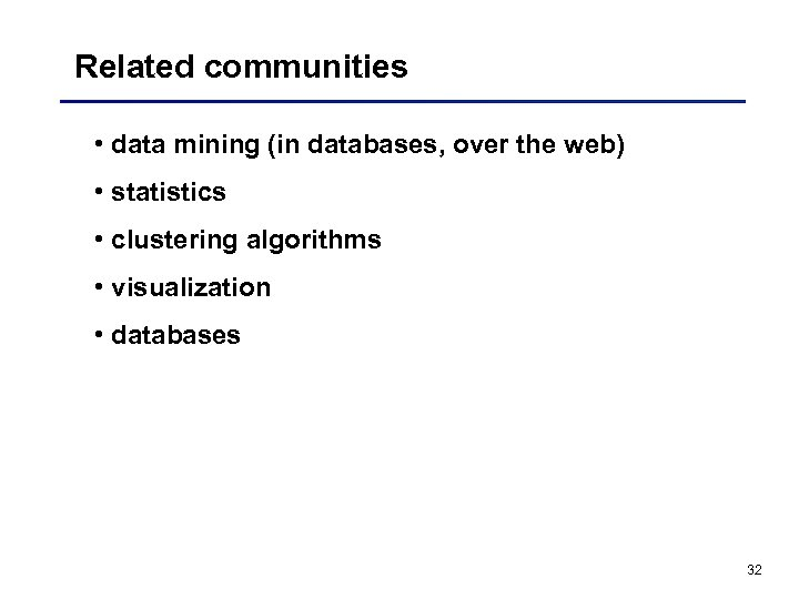 Related communities • data mining (in databases, over the web) • statistics • clustering