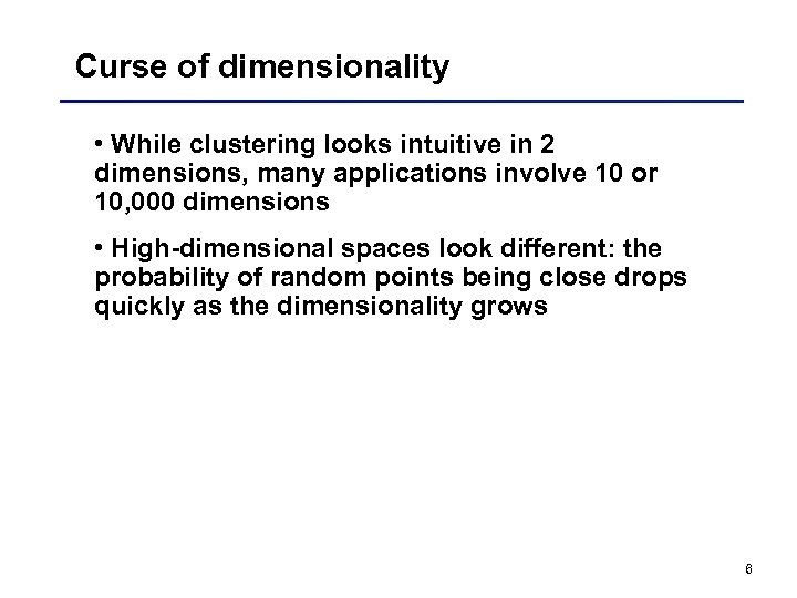 Curse of dimensionality • While clustering looks intuitive in 2 dimensions, many applications involve