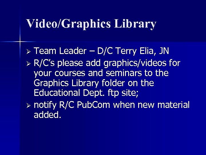 Video/Graphics Library Team Leader – D/C Terry Elia, JN Ø R/C's please add graphics/videos