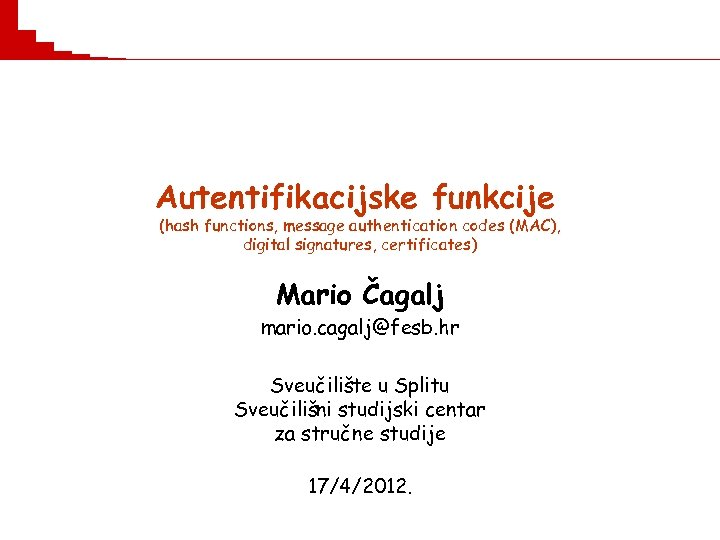 Autentifikacijske funkcije (hash functions, message authentication codes (MAC), digital signatures, certificates) Mario Čagalj mario.