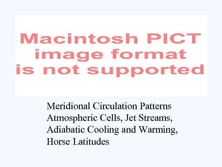 Meridional Circulation Patterns Atmospheric Cells, Jet Streams, Adiabatic Cooling and Warming, Horse Latitudes