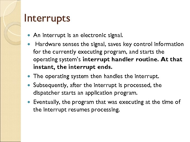 Interrupts An interrupt is an electronic signal. Hardware senses the signal, saves key control