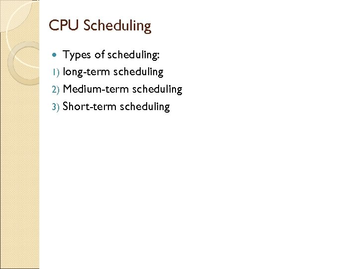 CPU Scheduling Types of scheduling: 1) long-term scheduling 2) Medium-term scheduling 3) Short-term scheduling