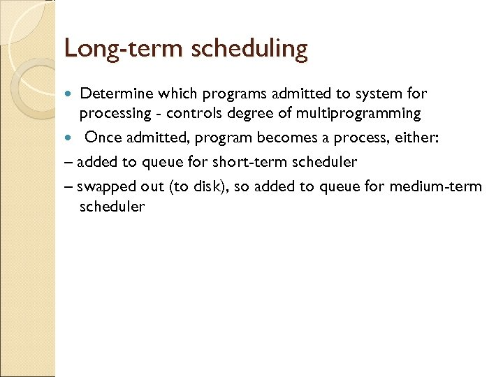 Long-term scheduling Determine which programs admitted to system for processing - controls degree of