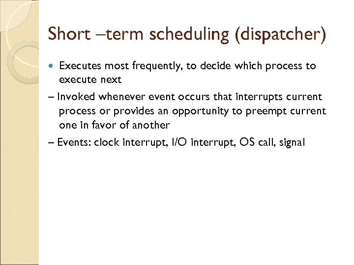 Short –term scheduling (dispatcher) Executes most frequently, to decide which process to execute next
