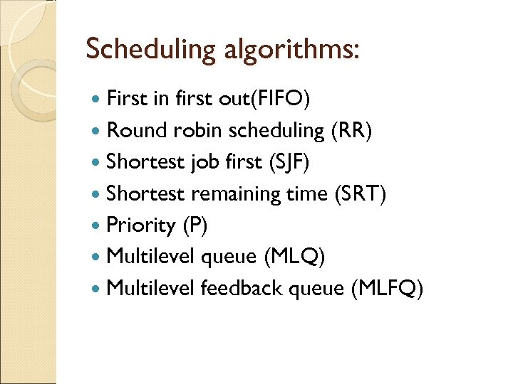 Scheduling algorithms: First in first out(FIFO) Round robin scheduling (RR) Shortest job first (SJF)