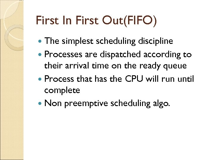First In First Out(FIFO) The simplest scheduling discipline Processes are dispatched according to their