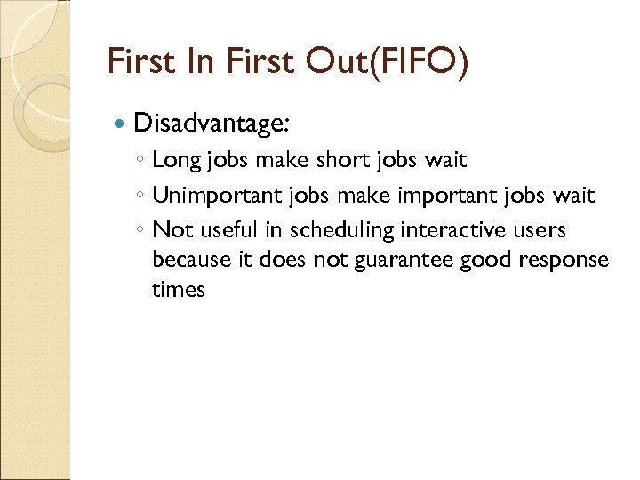 First In First Out(FIFO) Disadvantage: ◦ Long jobs make short jobs wait ◦ Unimportant