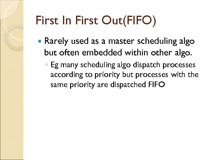 First In First Out(FIFO) Rarely used as a master scheduling algo but often embedded