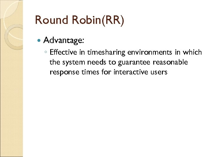 Round Robin(RR) Advantage: ◦ Effective in timesharing environments in which the system needs to