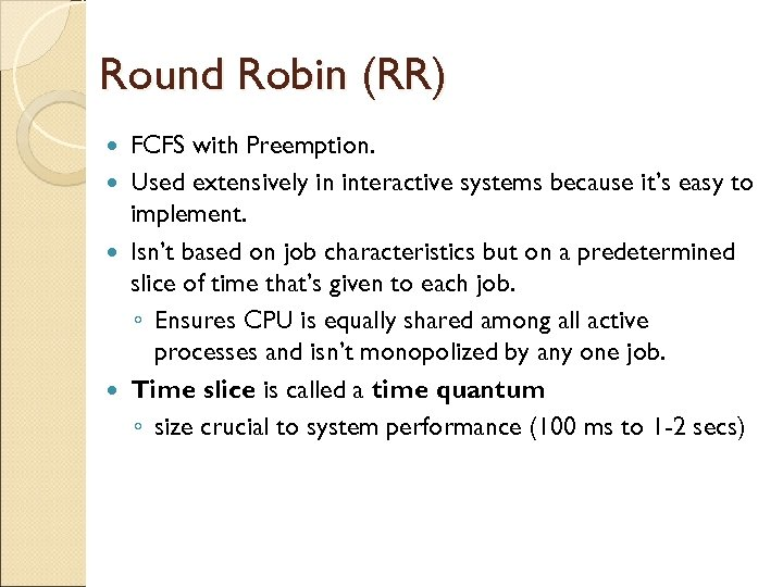 Round Robin (RR) FCFS with Preemption. Used extensively in interactive systems because it's easy