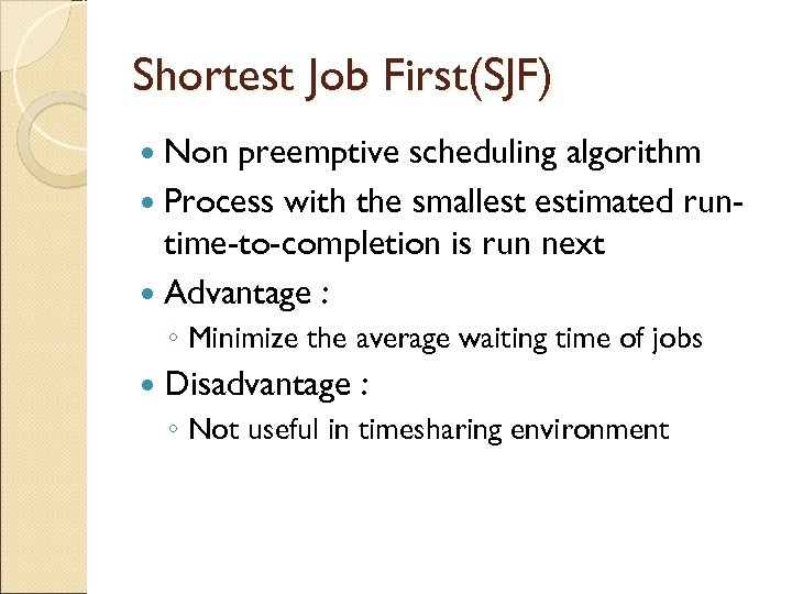 Shortest Job First(SJF) Non preemptive scheduling algorithm Process with the smallest estimated runtime-to-completion is