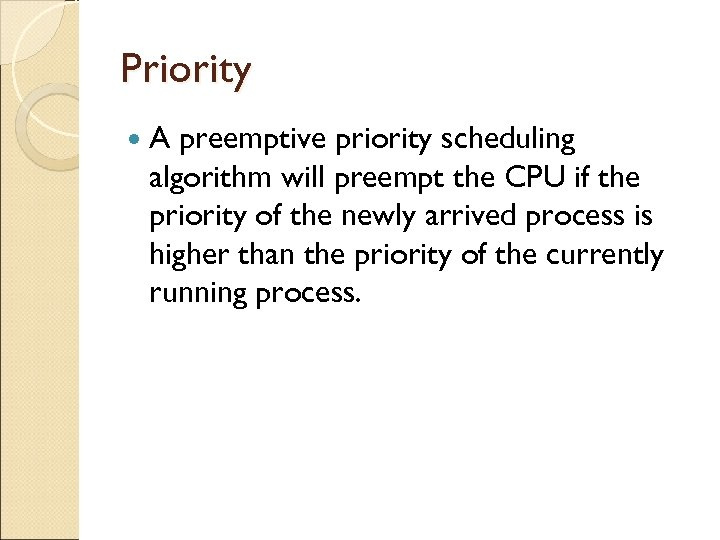 Priority A preemptive priority scheduling algorithm will preempt the CPU if the priority of