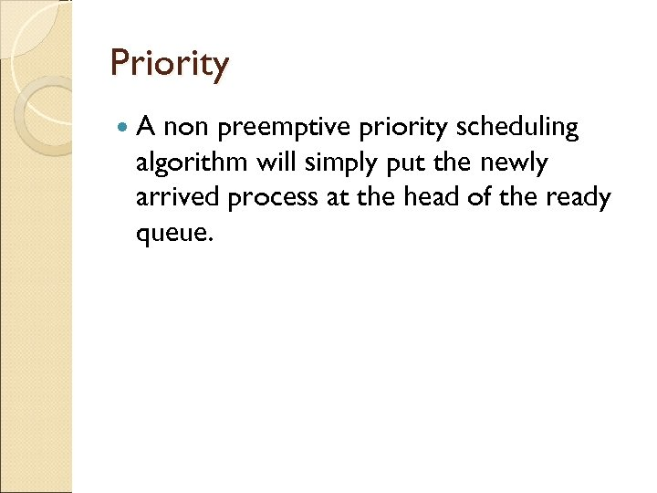 Priority A non preemptive priority scheduling algorithm will simply put the newly arrived process