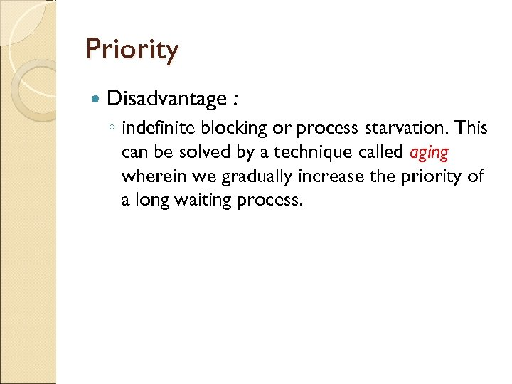 Priority Disadvantage : ◦ indefinite blocking or process starvation. This can be solved by