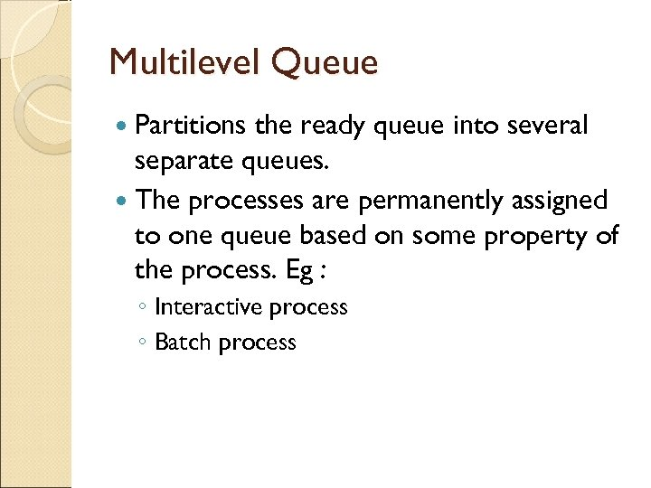 Multilevel Queue Partitions the ready queue into several separate queues. The processes are permanently