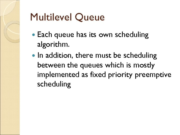Multilevel Queue Each queue has its own scheduling algorithm. In addition, there must be