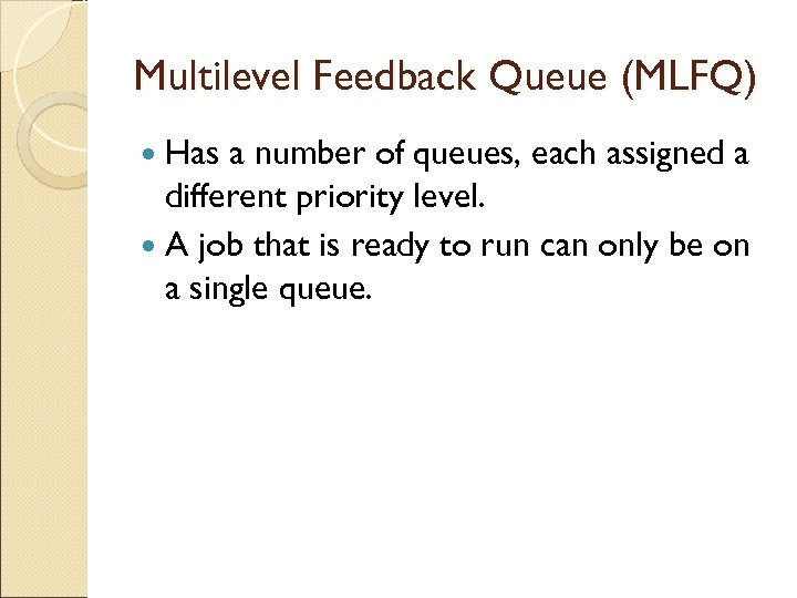 Multilevel Feedback Queue (MLFQ) Has a number of queues, each assigned a different priority