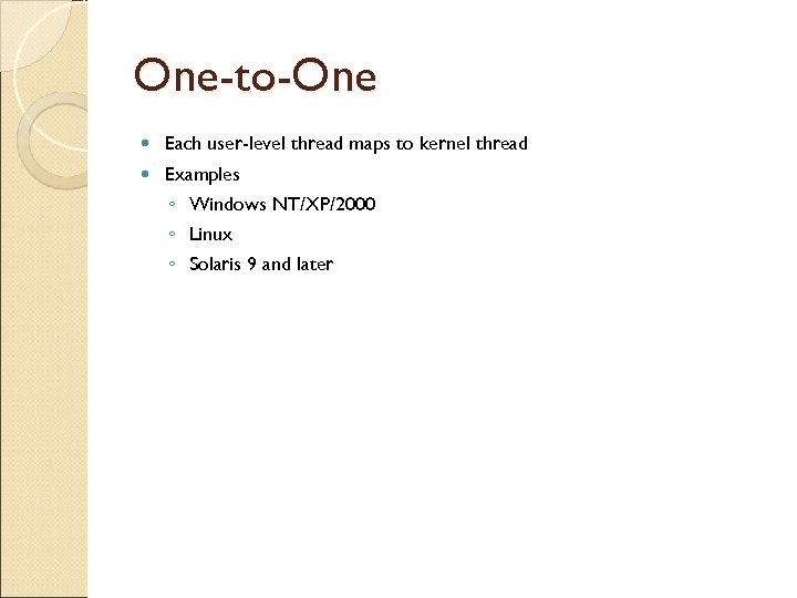 One-to-One Each user-level thread maps to kernel thread Examples ◦ Windows NT/XP/2000 ◦ Linux