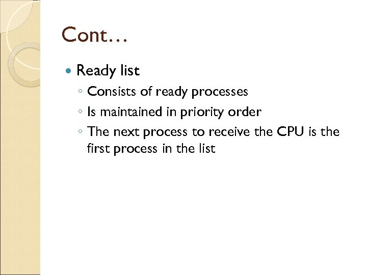 Cont… Ready list ◦ Consists of ready processes ◦ Is maintained in priority order
