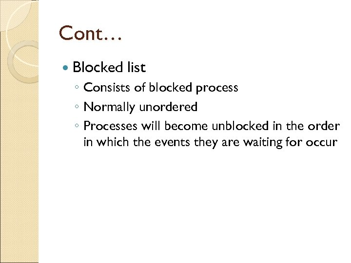 Cont… Blocked list ◦ Consists of blocked process ◦ Normally unordered ◦ Processes will