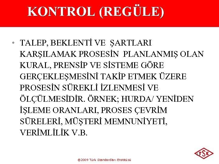 KONTROL (REGÜLE) • TALEP, BEKLENTİ VE ŞARTLARI KARŞILAMAK PROSESİN PLANLANMIŞ OLAN KURAL, PRENSİP VE