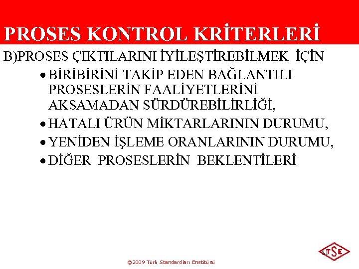 PROSES KONTROL KRİTERLERİ B)PROSES ÇIKTILARINI İYİLEŞTİREBİLMEK İÇİN · BİRİNİ TAKİP EDEN BAĞLANTILI PROSESLERİN FAALİYETLERİNİ