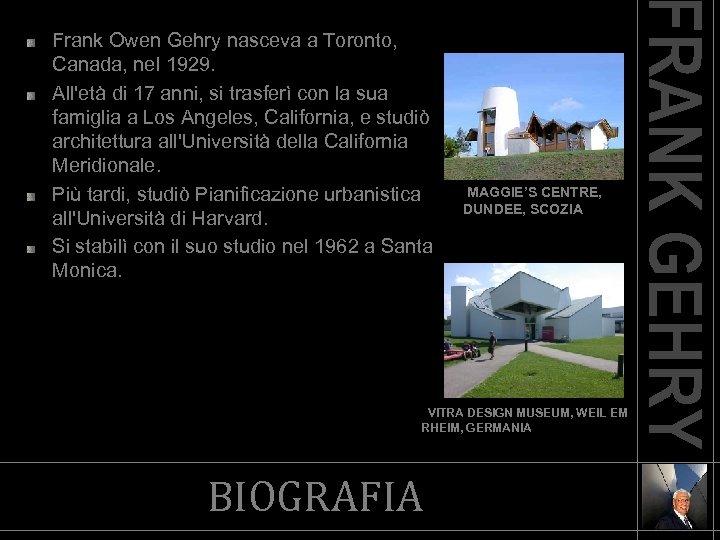 Frank Owen Gehry nasceva a Toronto, Canada, nel 1929. All'età di 17 anni, si