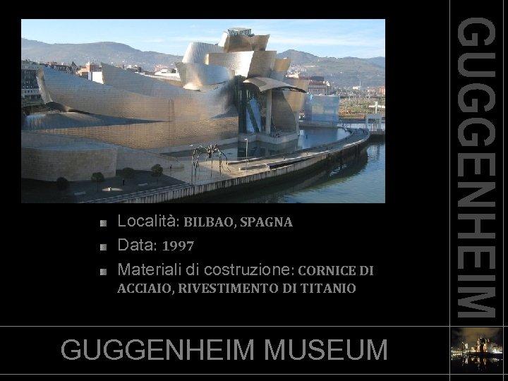 Località: BILBAO, SPAGNA Data: 1997 Materiali di costruzione: CORNICE DI ACCIAIO, RIVESTIMENTO DI TITANIO