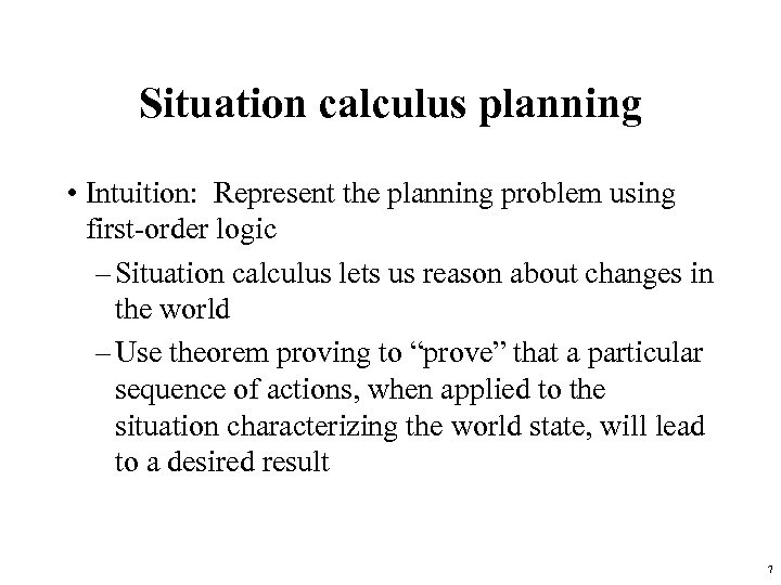 Situation calculus planning • Intuition: Represent the planning problem using first-order logic – Situation